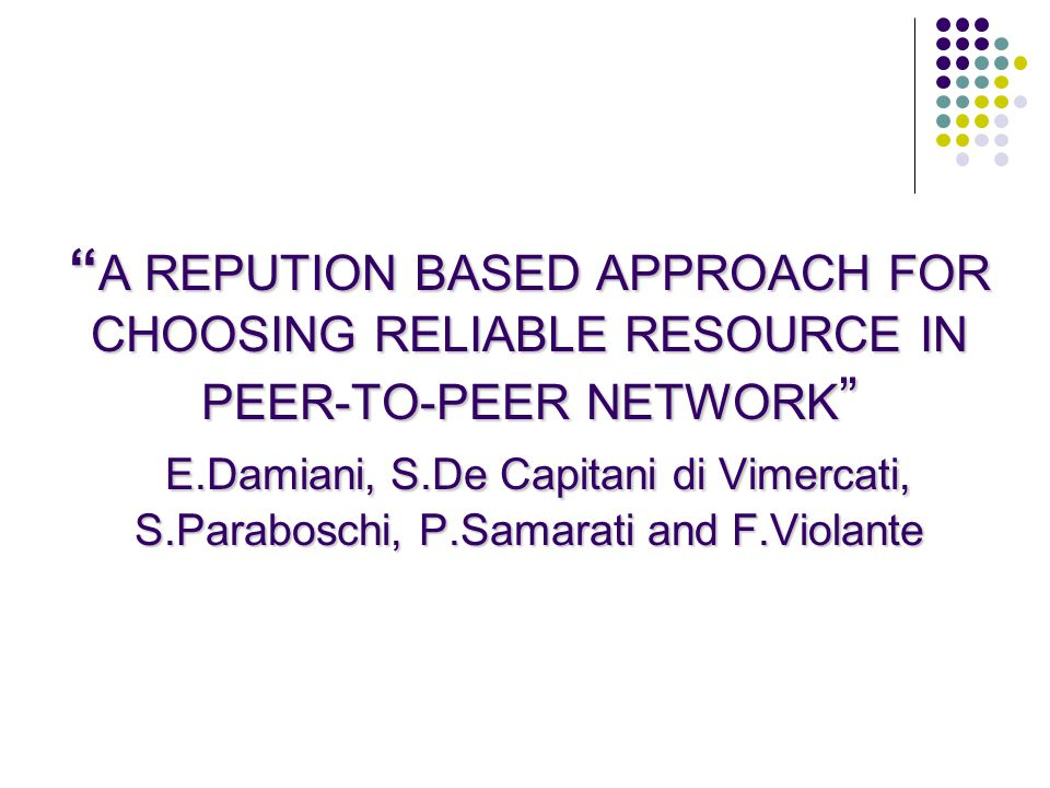 A REPUTION BASED APPROACH FOR CHOOSING RELIABLE RESOURCE IN PEER-TO-PEER NETWORK E.Damiani, S.De Capitani di Vimercati, S.Paraboschi, P.Samarati and F.Violante