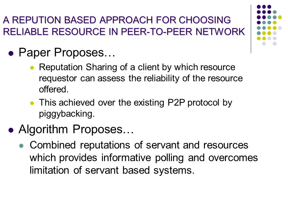 A REPUTION BASED APPROACH FOR CHOOSING RELIABLE RESOURCE IN PEER-TO-PEER NETWORK Paper Proposes… Reputation Sharing of a client by which resource requestor can assess the reliability of the resource offered.
