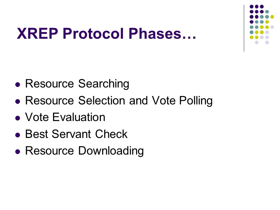 XREP Protocol Phases… Resource Searching Resource Selection and Vote Polling Vote Evaluation Best Servant Check Resource Downloading