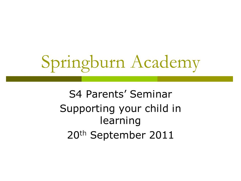 Springburn Academy S4 Parents' Seminar Supporting your child in learning 20 th September 2011