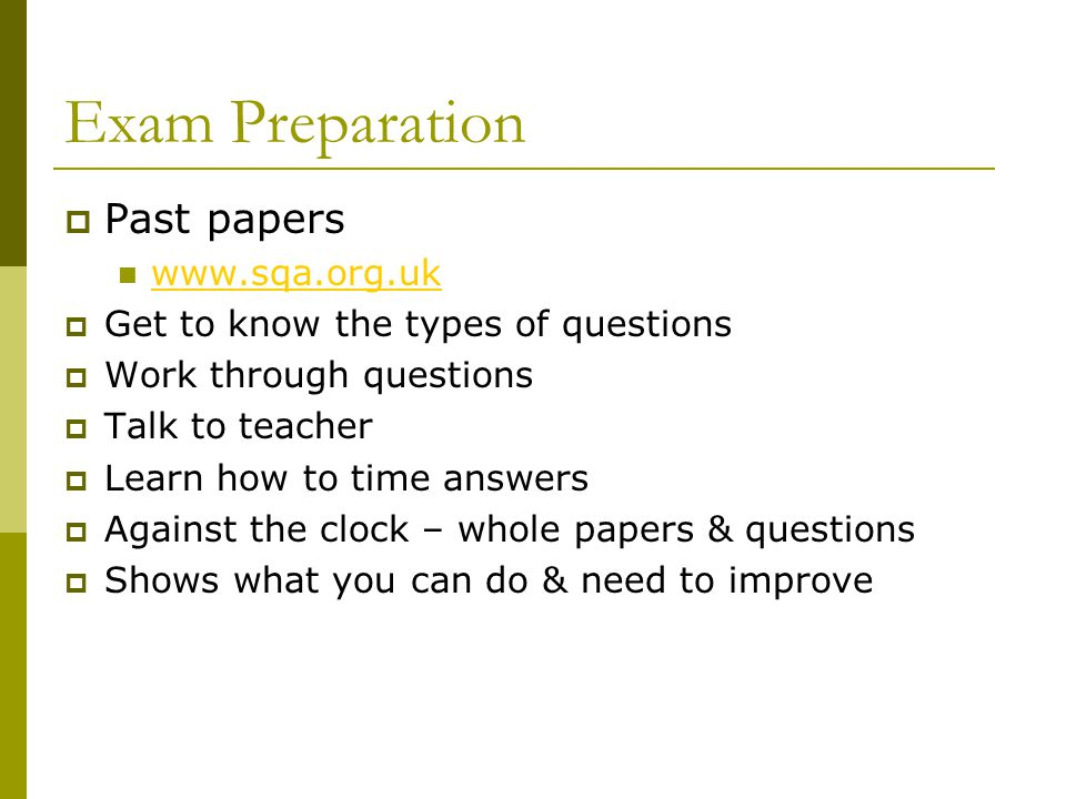 Exam Preparation  Past papers www.sqa.org.uk  Get to know the types of questions  Work through questions  Talk to teacher  Learn how to time answers  Against the clock – whole papers & questions  Shows what you can do & need to improve