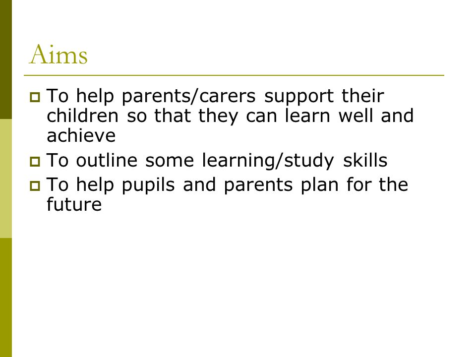 Aims  To help parents/carers support their children so that they can learn well and achieve  To outline some learning/study skills  To help pupils and parents plan for the future