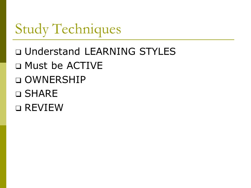 Study Techniques  Understand LEARNING STYLES  Must be ACTIVE  OWNERSHIP  SHARE  REVIEW