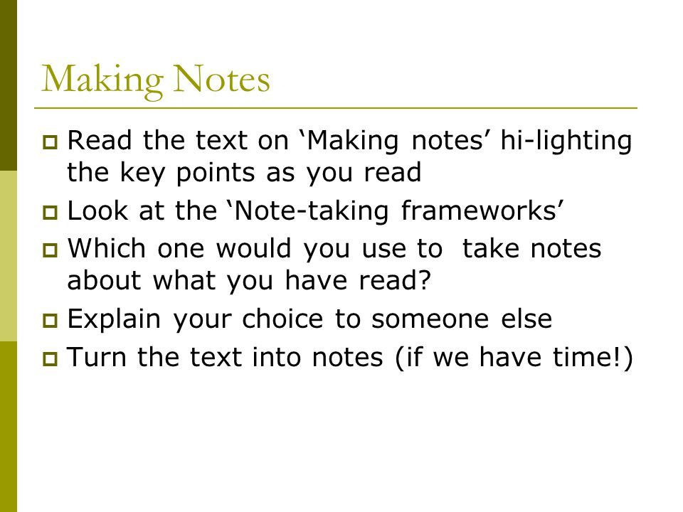 Making Notes  Read the text on 'Making notes' hi-lighting the key points as you read  Look at the 'Note-taking frameworks'  Which one would you use to take notes about what you have read.