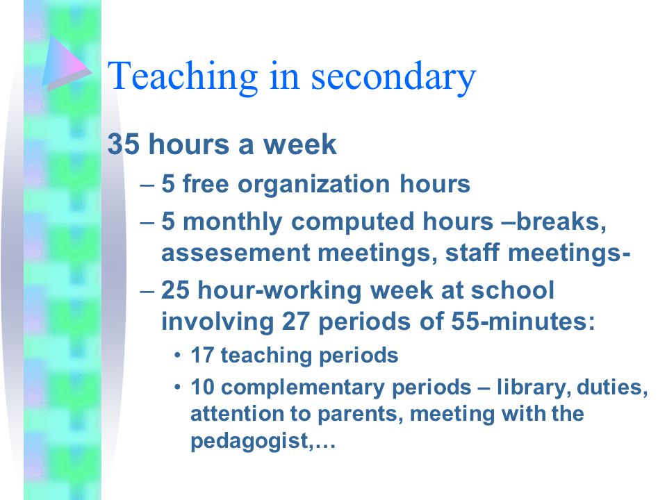 Teaching in secondary 35 hours a week –5 free organization hours –5 monthly computed hours –breaks, assesement meetings, staff meetings- –25 hour-working week at school involving 27 periods of 55-minutes: 17 teaching periods 10 complementary periods – library, duties, attention to parents, meeting with the pedagogist,…