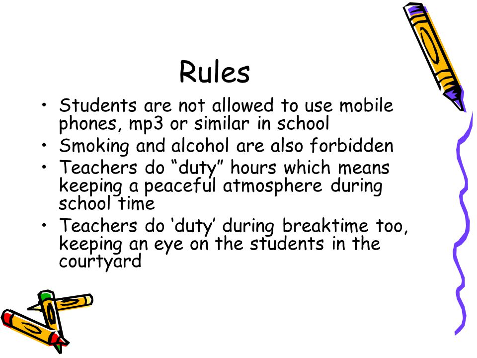 Rules Students are not allowed to use mobile phones, mp3 or similar in school Smoking and alcohol are also forbidden Teachers do duty hours which means keeping a peaceful atmosphere during school time Teachers do 'duty' during breaktime too, keeping an eye on the students in the courtyard