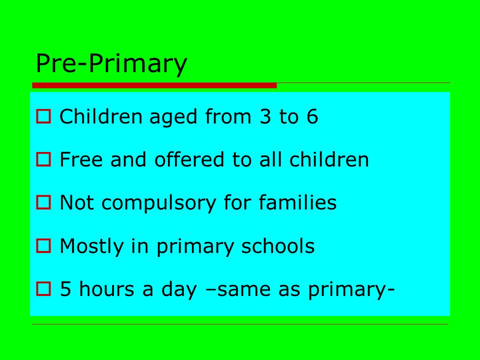 Pre-Primary  Children aged from 3 to 6  Free and offered to all children  Not compulsory for families  Mostly in primary schools  5 hours a day –same as primary-