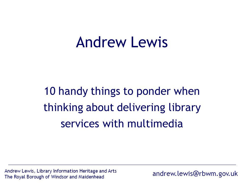 andrew.lewis @ rbwm.gov.uk Andrew Lewis, Library Information Heritage and Arts The Royal Borough of Windsor and Maidenhead Andrew Lewis 10 handy things to ponder when thinking about delivering library services with multimedia