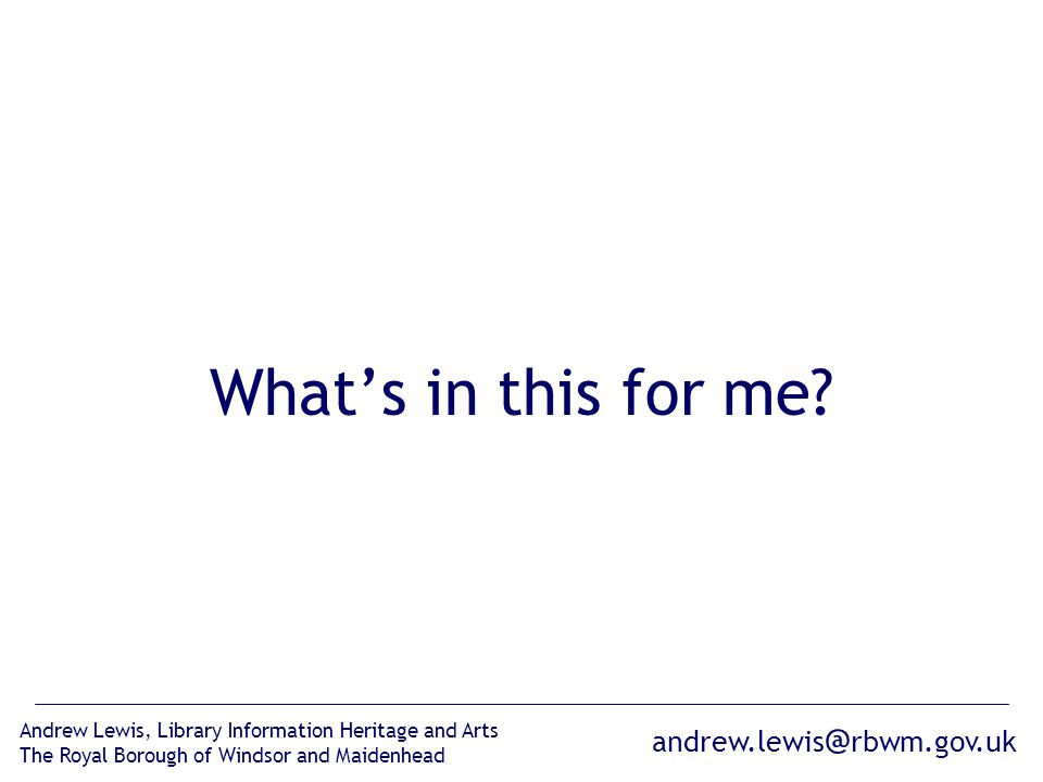 andrew.lewis @ rbwm.gov.uk Andrew Lewis, Library Information Heritage and Arts The Royal Borough of Windsor and Maidenhead What's in this for me