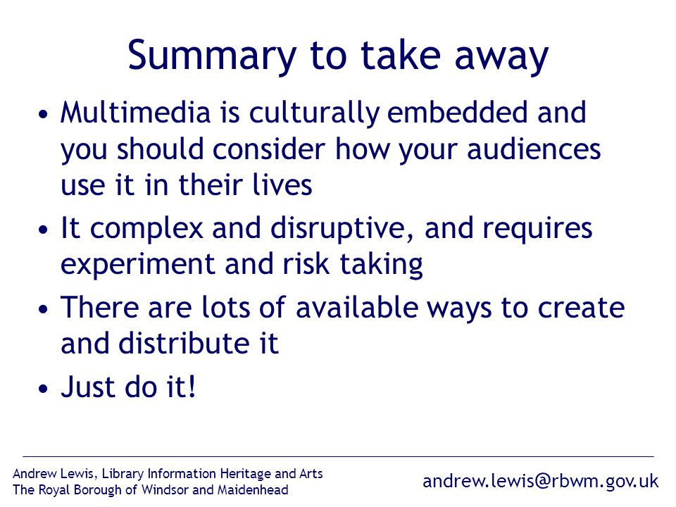 andrew.lewis @ rbwm.gov.uk Andrew Lewis, Library Information Heritage and Arts The Royal Borough of Windsor and Maidenhead Summary to take away Multimedia is culturally embedded and you should consider how your audiences use it in their lives It complex and disruptive, and requires experiment and risk taking There are lots of available ways to create and distribute it Just do it!