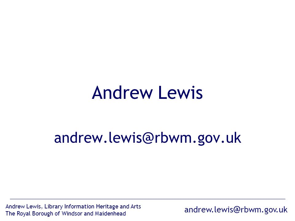 andrew.lewis @ rbwm.gov.uk Andrew Lewis, Library Information Heritage and Arts The Royal Borough of Windsor and Maidenhead Andrew Lewis andrew.lewis @ rbwm.gov.uk