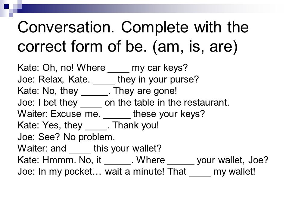 Conversation. Complete with the correct form of be.