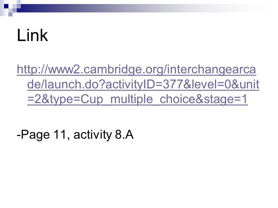 Link http://www2.cambridge.org/interchangearca de/launch.do activityID=377&level=0&unit =2&type=Cup_multiple_choice&stage=1 -Page 11, activity 8.A