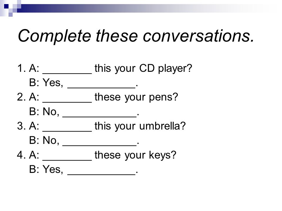 Complete these conversations. 1. A: ________ this your CD player.