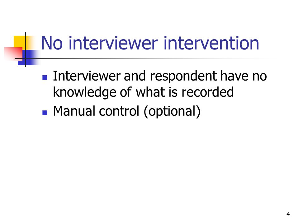 4 No interviewer intervention Interviewer and respondent have no knowledge of what is recorded Manual control (optional)