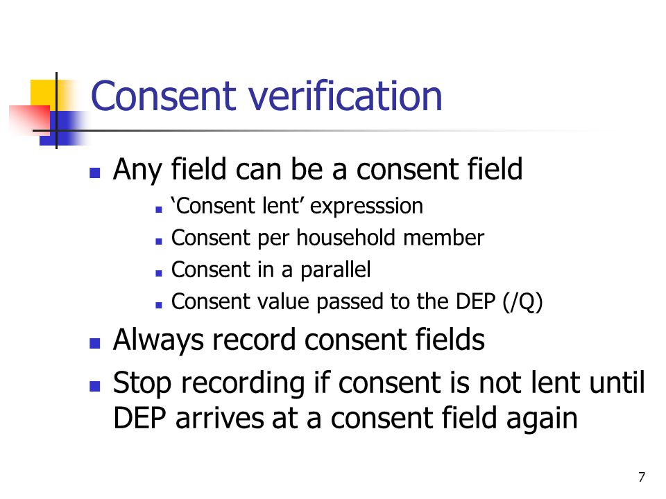 7 Consent verification Any field can be a consent field 'Consent lent' expresssion Consent per household member Consent in a parallel Consent value passed to the DEP (/Q) Always record consent fields Stop recording if consent is not lent until DEP arrives at a consent field again