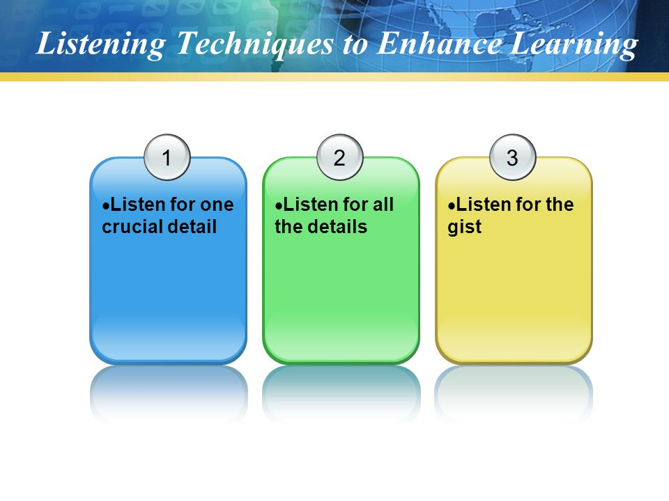 Listening Techniques to Enhance Learning 1  Listen for one crucial detail 2  Listen for all the details 3  Listen for the gist