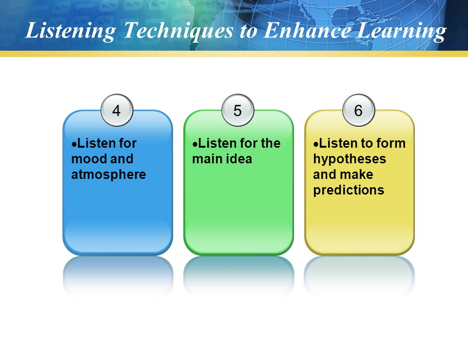 Listening Techniques to Enhance Learning 4  Listen for mood and atmosphere 5  Listen for the main idea 6  Listen to form hypotheses and make predictions