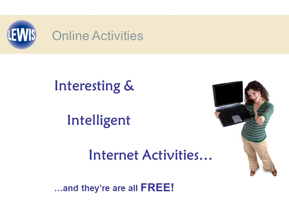 Interesting & Intelligent Internet Activities… …and they're are all FREE! Online Activities