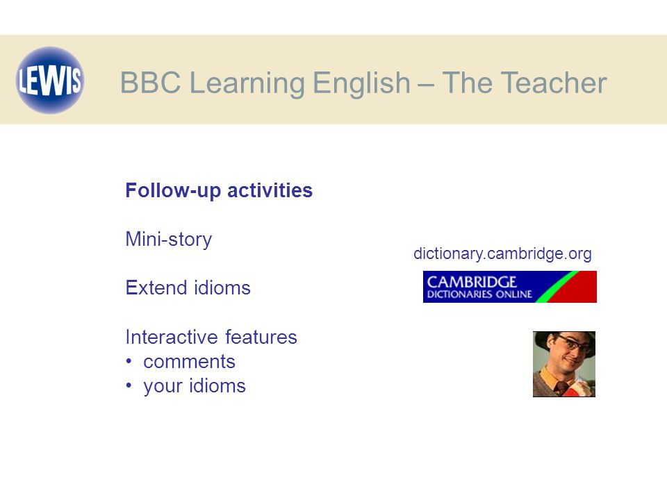 BBC Learning English – The Teacher Follow-up activities Mini-story Extend idioms Interactive features comments your idioms dictionary.cambridge.org
