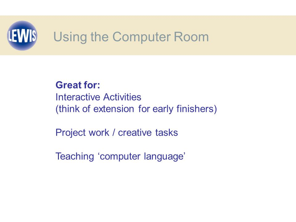 Great for: Interactive Activities (think of extension for early finishers) Project work / creative tasks Teaching 'computer language' Using the Computer Room