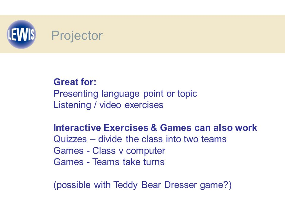 Great for: Presenting language point or topic Listening / video exercises Interactive Exercises & Games can also work Quizzes – divide the class into two teams Games - Class v computer Games - Teams take turns (possible with Teddy Bear Dresser game ) Projector