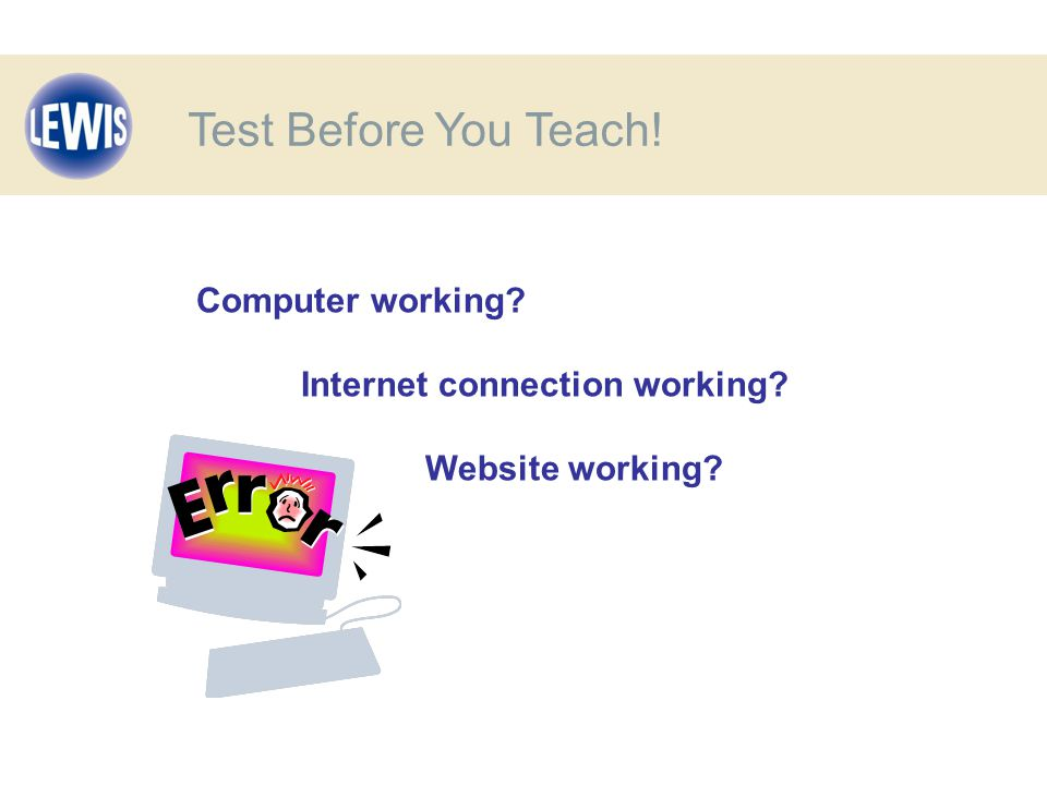Computer working Internet connection working Website working Test Before You Teach!