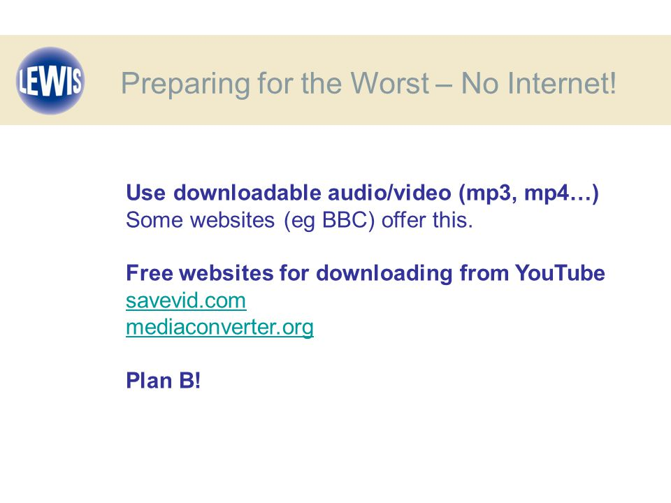 Use downloadable audio/video (mp3, mp4…) Some websites (eg BBC) offer this.