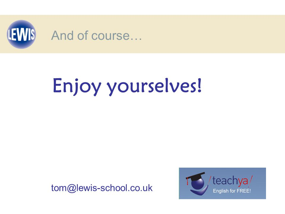 And of course… Enjoy yourselves! tom@lewis-school.co.uk