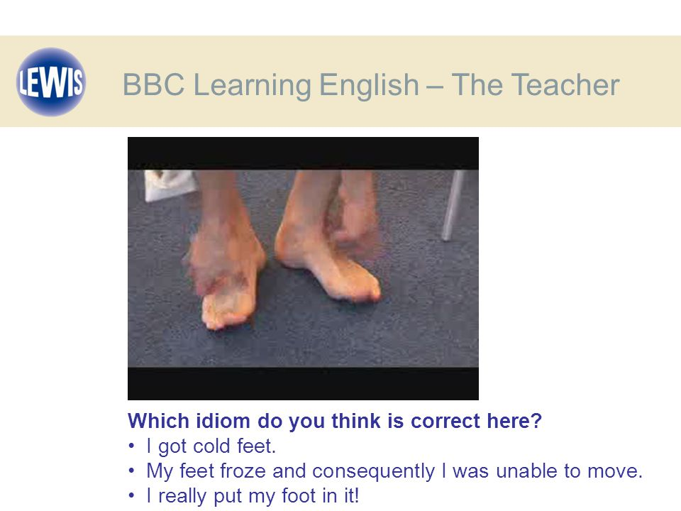 Which idiom do you think is correct here. I got cold feet.