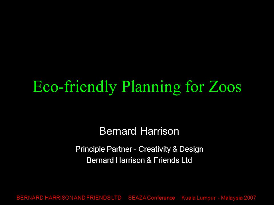 BERNARD HARRISON AND FRIENDS LTD SEAZA Conference Kuala Lumpur - Malaysia 2007 Eco-friendly Planning for Zoos Bernard Harrison Principle Partner - Creativity & Design Bernard Harrison & Friends Ltd