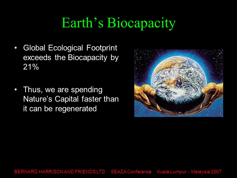 BERNARD HARRISON AND FRIENDS LTD SEAZA Conference Kuala Lumpur - Malaysia 2007 Earth's Biocapacity Global Ecological Footprint exceeds the Biocapacity by 21% Thus, we are spending Nature's Capital faster than it can be regenerated