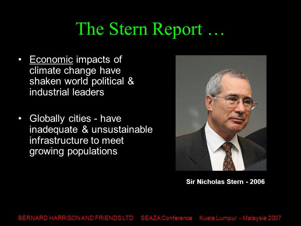 BERNARD HARRISON AND FRIENDS LTD SEAZA Conference Kuala Lumpur - Malaysia 2007 The Stern Report … Economic impacts of climate change have shaken world political & industrial leaders Globally cities - have inadequate & unsustainable infrastructure to meet growing populations Sir Nicholas Stern - 2006
