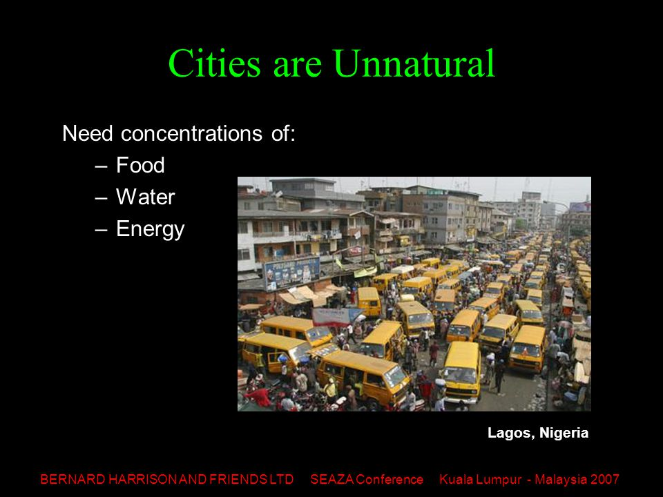 BERNARD HARRISON AND FRIENDS LTD SEAZA Conference Kuala Lumpur - Malaysia 2007 Cities are Unnatural Need concentrations of: –Food –Water –Energy Lagos, Nigeria