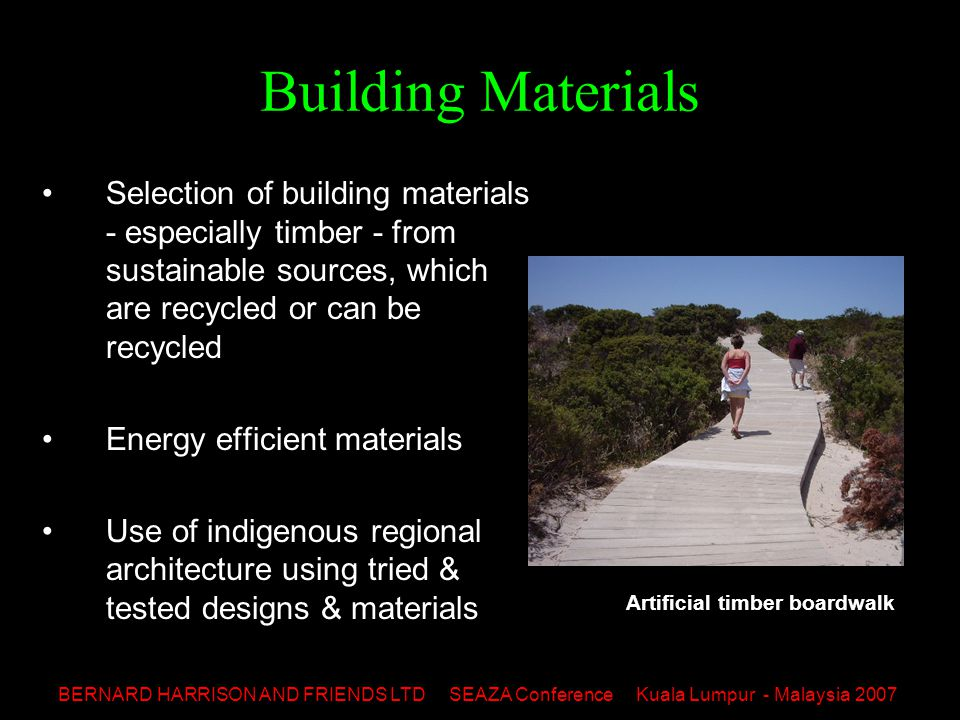 BERNARD HARRISON AND FRIENDS LTD SEAZA Conference Kuala Lumpur - Malaysia 2007 Building Materials Selection of building materials - especially timber - from sustainable sources, which are recycled or can be recycled Energy efficient materials Use of indigenous regional architecture using tried & tested designs & materials Artificial timber boardwalk