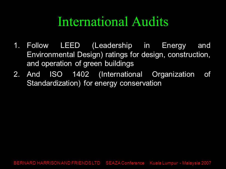 BERNARD HARRISON AND FRIENDS LTD SEAZA Conference Kuala Lumpur - Malaysia 2007 International Audits 1.Follow LEED (Leadership in Energy and Environmental Design) ratings for design, construction, and operation of green buildings 2.And ISO 1402 (International Organization of Standardization) for energy conservation