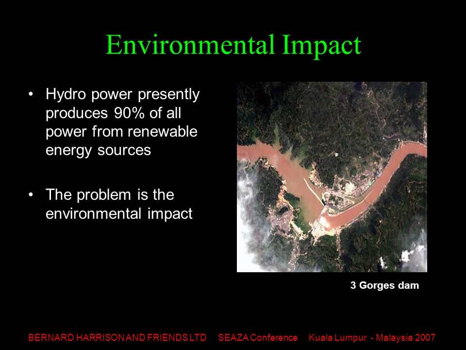 BERNARD HARRISON AND FRIENDS LTD SEAZA Conference Kuala Lumpur - Malaysia 2007 Environmental Impact Hydro power presently produces 90% of all power from renewable energy sources The problem is the environmental impact 3 Gorges dam