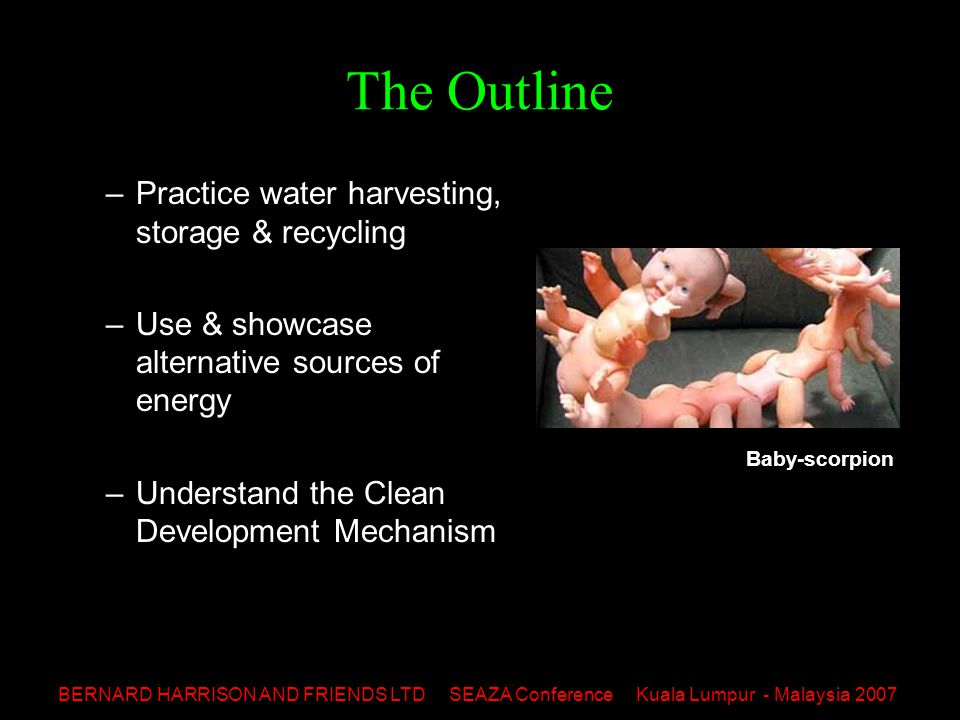 BERNARD HARRISON AND FRIENDS LTD SEAZA Conference Kuala Lumpur - Malaysia 2007 The Outline –Practice water harvesting, storage & recycling –Use & showcase alternative sources of energy –Understand the Clean Development Mechanism Baby-scorpion