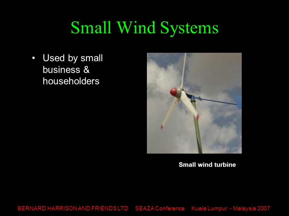 BERNARD HARRISON AND FRIENDS LTD SEAZA Conference Kuala Lumpur - Malaysia 2007 Small Wind Systems Used by small business & householders Small wind turbine
