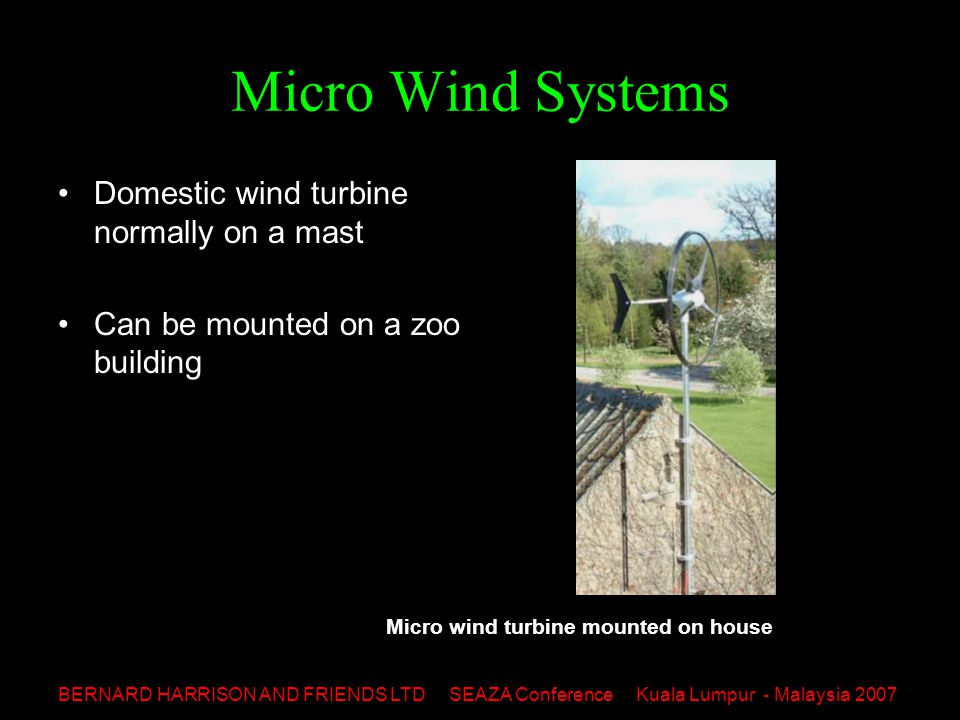 BERNARD HARRISON AND FRIENDS LTD SEAZA Conference Kuala Lumpur - Malaysia 2007 Micro Wind Systems Domestic wind turbine normally on a mast Can be mounted on a zoo building Micro wind turbine mounted on house