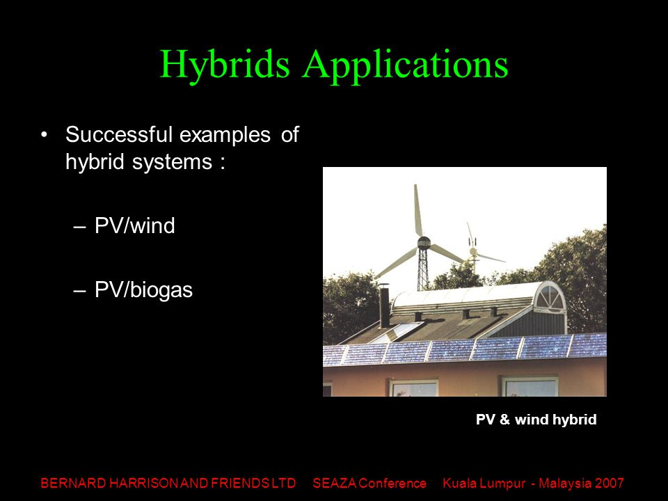 BERNARD HARRISON AND FRIENDS LTD SEAZA Conference Kuala Lumpur - Malaysia 2007 Hybrids Applications Successful examples of hybrid systems : –PV/wind –PV/biogas PV & wind hybrid