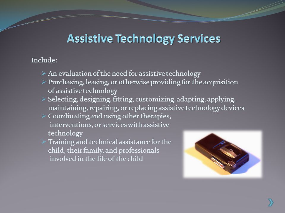  An evaluation of the need for assistive technology  Purchasing, leasing, or otherwise providing for the acquisition of assistive technology  Selecting, designing, fitting, customizing, adapting, applying, maintaining, repairing, or replacing assistive technology devices  Coordinating and using other therapies, interventions, or services with assistive technology  Training and technical assistance for the child, their family, and professionals involved in the life of the child Include: