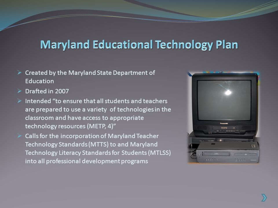  Created by the Maryland State Department of Education  Drafted in 2007  Intended to ensure that all students and teachers are prepared to use a variety of technologies in the classroom and have access to appropriate technology resources (METP, 4)  Calls for the incorporation of Maryland Teacher Technology Standards (MTTS) to and Maryland Technology Literacy Standards for Students (MTLSS) into all professional development programs