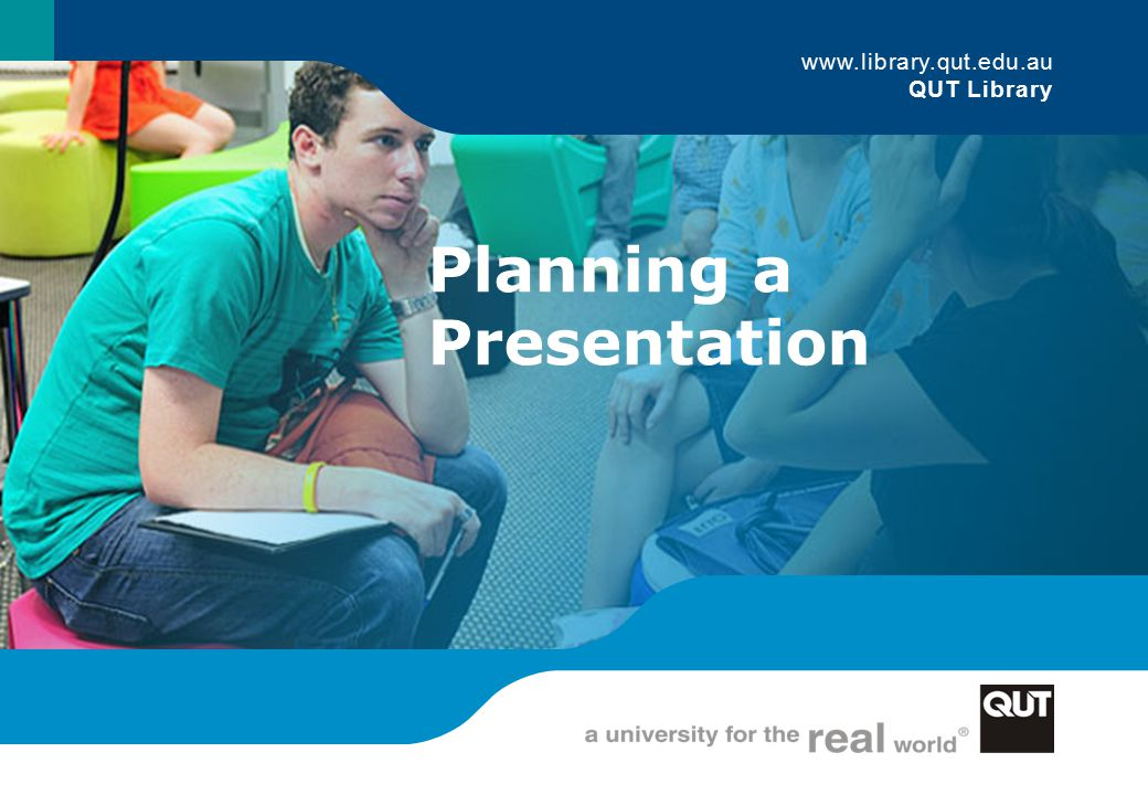 Planning a Presentation 1 www.library.qut.edu.au QUT Library Planning a Presentation