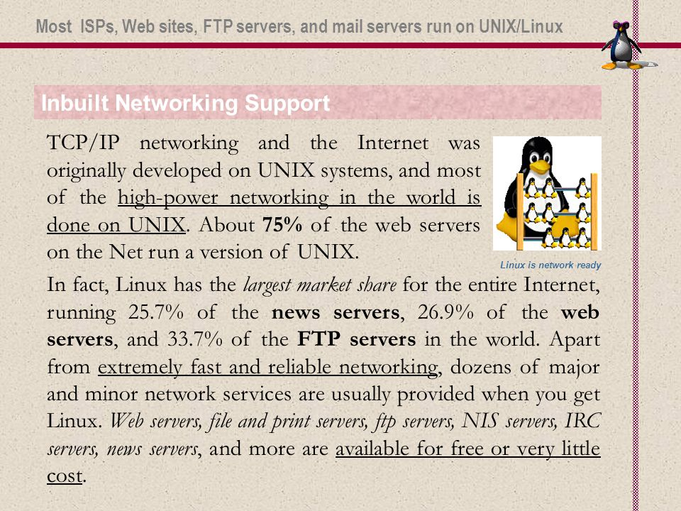 Inbuilt Networking Support TCP/IP networking and the Internet was originally developed on UNIX systems, and most of the high-power networking in the world is done on UNIX.
