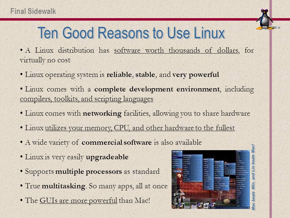 A Linux distribution has software worth thousands of dollars, for virtually no cost Linux operating system is reliable, stable, and very powerful Linux comes with a complete development environment, including compilers, toolkits, and scripting languages Linux comes with networking facilities, allowing you to share hardware Linux utilizes your memory, CPU, and other hardware to the fullest A wide variety of commercial software is also available Linux is very easily upgradeable Supports multiple processors as standard True multitasking.