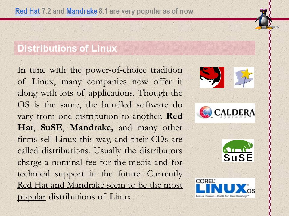 Distributions of Linux In tune with the power-of-choice tradition of Linux, many companies now offer it along with lots of applications.