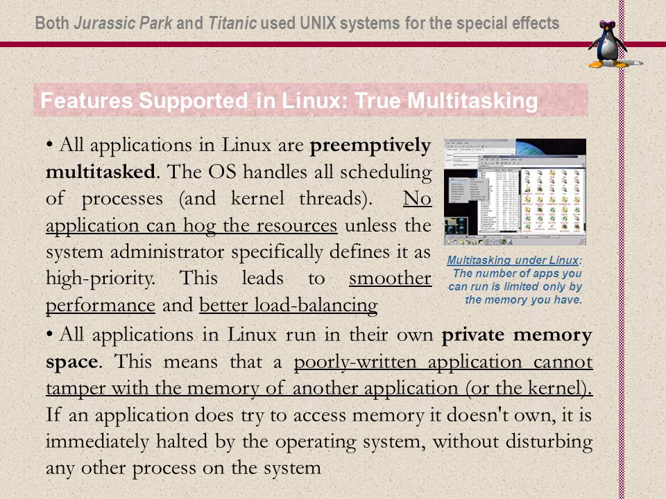 Features Supported in Linux: True Multitasking All applications in Linux are preemptively multitasked.