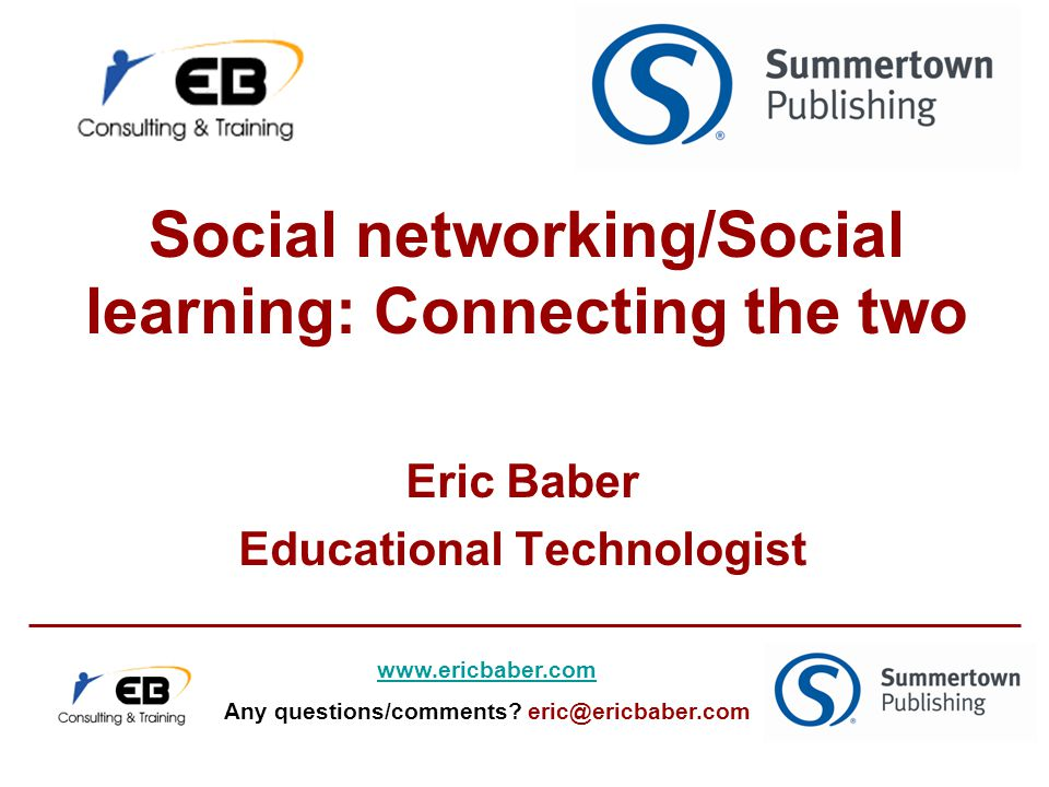 Social networking/Social learning: Connecting the two Eric Baber Educational Technologist www.ericbaber.com Any questions/comments.