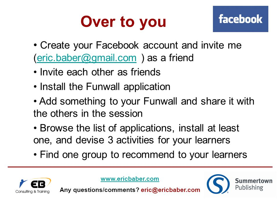 Create your Facebook account and invite me (eric.baber@gmail.com ) as a frienderic.baber@gmail.com Invite each other as friends Install the Funwall application Add something to your Funwall and share it with the others in the session Browse the list of applications, install at least one, and devise 3 activities for your learners Find one group to recommend to your learners Over to you www.ericbaber.com Any questions/comments.